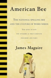 American Bee - The National Spelling Bee and the Culture of Word Nerds ebook by James Maguire
