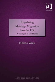 Regulating Marriage Migration into the UK - A Stranger in the Home ebook by Dr Helena Wray,Professor Satvinder S Juss