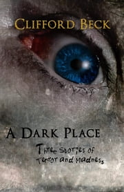 A Dark Place - Three Stories of Terror and Madness ebook by Clifford Beck