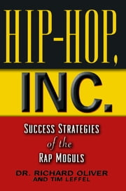 Hip Hop, Inc. - Success Strategies of the Rap Moguls ebook by Richard Oliver Dr., Dr.,Tim Leffel