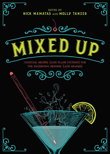 Mixed Up - Cocktail Recipes (and Flash Fiction) for the Discerning Drinker (and Reader) ebook by Nick Mamatas,Molly Tanzer