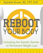 Reboot Your Body - Unlocking the Genetic Secrets to Permanent Weight Loss ebook by Rashelle Brown, BS, CPT, CHC, BS, CPT, CHC