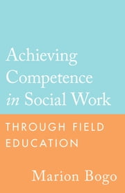 Achieving Competence in Social Work through Field Education ebook by Marion Bogo