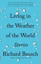 Living in the Weather of the World - Stories ebook by Richard Bausch