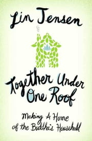 Together Under One Roof - Making a Home of the Buddha's Household ebook by Lin Jensen