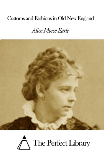 Customs and Fashions in Old New England ebook by Alice Morse Earle