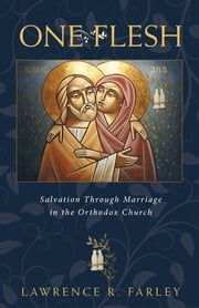 One Flesh - Salvation through Marriage in the Orthodox Church eBook by Lawrence R. Farley