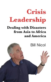 Crisis Leadership - Dealing with Disasters from Asia to Africa and America ebook by Bill Nicol