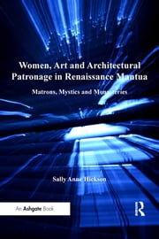 Women, Art and Architectural Patronage in Renaissance Mantua - Matrons, Mystics and Monasteries ebook by Sally Anne Hickson
