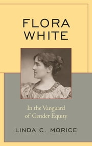 Flora White - In the Vanguard of Gender Equity ebook by Linda C. Morice