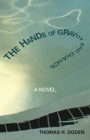 The Hands of Gravity and Chance - A Novel ebook by Thomas Ogden
