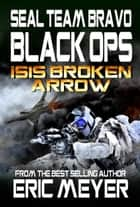 SEAL Team Bravo: Black Ops – ISIS Broken Arrow I ebook by Eric Meyer