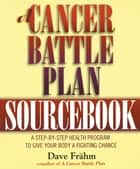 A Cancer Battle Plan Sourcebook - A Step-by-Step Health Program to Give Your Body a Fighting Chance ebook by David J. Frähm