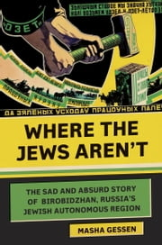 Where the Jews Aren't - The Sad and Absurd Story of Birobidzhan, Russia's Jewish Autonomous Region ebook by Masha Gessen