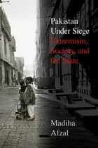 Pakistan Under Siege - Extremism, Society, and the State ebook by Madiha Afzal
