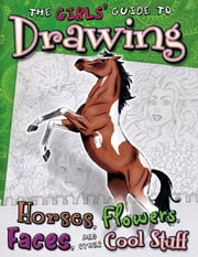 Girls' Guide to Drawing - Horses, Flowers, Faces and Other Cool Stuff ebook by Kathryn Nicole Clay