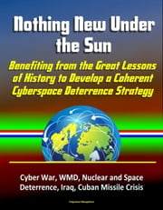 Nothing New Under the Sun: Benefiting from the Great Lessons of History to Develop a Coherent Cyberspace Deterrence Strategy - Cyber War, WMD, Nuclear and Space Deterrence, Iraq, Cuban Missile Crisis ebook by Progressive Management