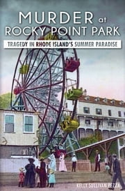 Murder at Rocky Point Park - Tragedy in Rhode Island's Summer Paradise ebook by Kelly Sullivan Pezza