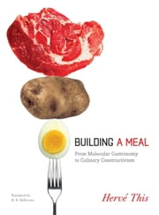 Building a Meal - From Molecular Gastronomy to Culinary Constructivism ebook by Hervé This,Malcolm DeBevoise