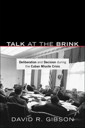 Talk at the Brink - Deliberation and Decision during the Cuban Missile Crisis ebook by David R. Gibson