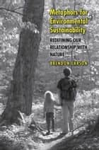 Metaphors for Environmental Sustainability: Redefining Our Relationship with Nature ebook by Brendon Larson