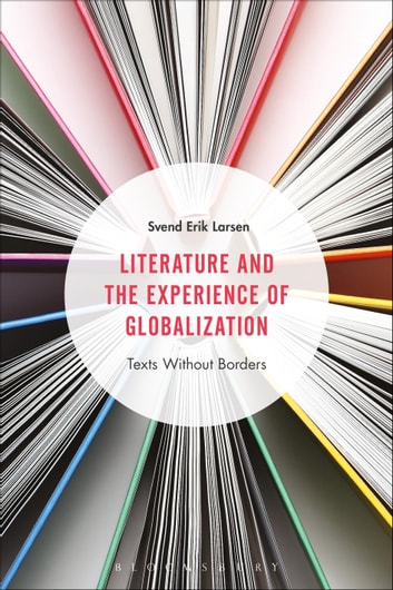 Literature and the Experience of Globalization - Texts Without Borders ebook by Professor Svend Erik Larsen