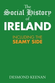 The Social History of Ireland - Including the Seamy Side ebook by Desmond Keenan