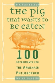 The Pig That Wants to Be Eaten - 100 Experiments for the Armchair Philosopher ebook by Julian Baggini