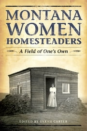 Montana Women Homesteaders - A Field of One's Own ebook by Sarah Carter