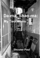 Da-ma, Shao-ma: My Two Moms ebook by Shoulee Paul