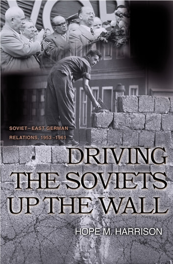 Driving the Soviets up the Wall - Soviet-East German Relations, 1953-1961 ebook by Hope M. Harrison