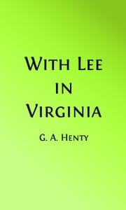 With Lee in Virginia (Illustrated) - A Story of the American Civil War ebook by George Alfred Henty,Gordon Browne, Illustrator