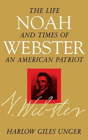Noah Webster - The Life and Times of an American Patriot ebook by Harlow Giles Unger