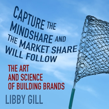 Capture the Mindshare and the Market Share Will Follow - The Art and Science of Building Brands audiobook by