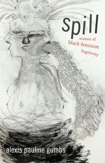 Spill - Scenes of Black Feminist Fugitivity ebook by Alexis Pauline Gumbs