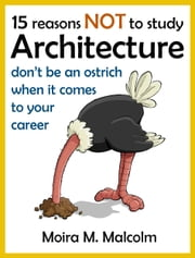 15 reasons NOT to study architecture in the UK - careers in ... ebook by Moira M. Malcolm