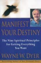 Manifest Your Destiny - The Nine Spiritual Principles for Getting Everything You Want ebook by Wayne W. Dyer