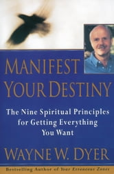 Manifest Your Destiny - Nine Spiritual Principles for Getting Ev ebook by Wayne W. Dyer