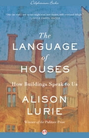 The Language of Houses - How Buildings Speak to Us ebook by Alison Lurie
