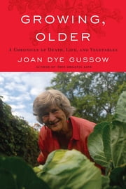 Growing, Older - A Chronicle of Death, Life, and Vegetables ebook by Joan Dye Gussow