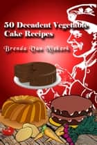 50 Decadent Vegetable Cake Recipes ebook by Brenda Van Niekerk