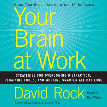 Your Brain at Work - Strategies for Overcoming Distraction, Regaining Focus, and Working Smarter All Day Long audiobook by David Rock