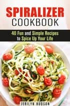 Spiralizer Cookbook : 40 Fun and Simple Recipes to Spice Up Your Life - Healthy Living ebook by Jerilyn Hudson
