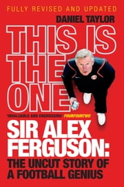 This Is the One - Sir Alex Ferguson: The Uncut Story of a Football Genius ebook by Daniel Taylor