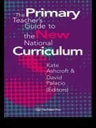 The Primary Teacher's Guide To The New National Curriculum ebook by Kate Ashcroft,Professor Kate Ashcroft,David Palacio