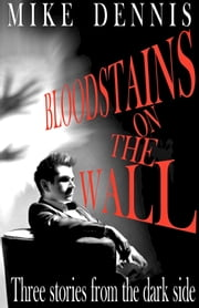 Bloodstains On The Wall / Three Stories From The Dark Side ebook by Mike Dennis