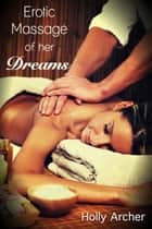 Erotic Massage of her Dreams ebook by Holly Archer