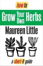 How To Grow Your Own Herbs (Short-e Guide) ebook by Maureen Little