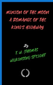 MINION OF THE MOON A ROMANCE OF THE KING'S HIGHWAY eBook by T. W. (THOMAS WILKINSON) SPEIGHT