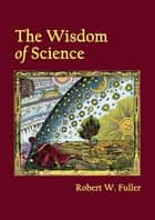 The Wisdom of Science ebook by Robert W. Fuller